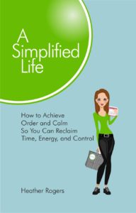A Simplified Life: How to Achieve Order and Calm So You Can Reclaim Time, Energy, and Control